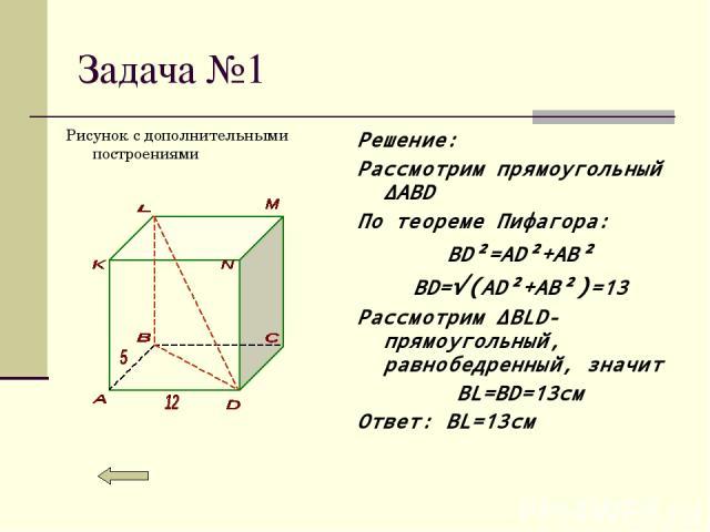 Задача №1 Рисунок с дополнительными построениями Решение: Рассмотрим прямоугольный ∆ABD По теореме Пифагора: BD²=AD²+AB² BD=√(AD²+AB²)=13 Рассмотрим ∆BLD-прямоугольный, равнобедренный, значит BL=BD=13см Ответ: BL=13см