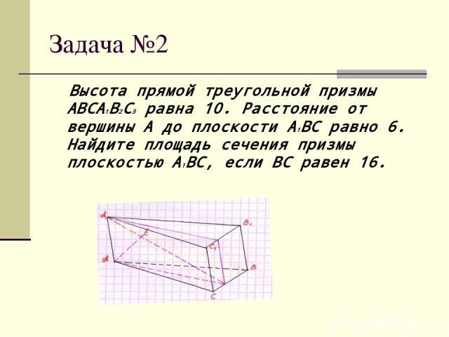 Задача №2 Высота прямой треугольной призмы ABCA1B2C3 равна 10. Расстояние от вершины A до плоскости A1BC равно 6. Найдите площадь сечения призмы плоскостью A1BC, если BC равен 16.