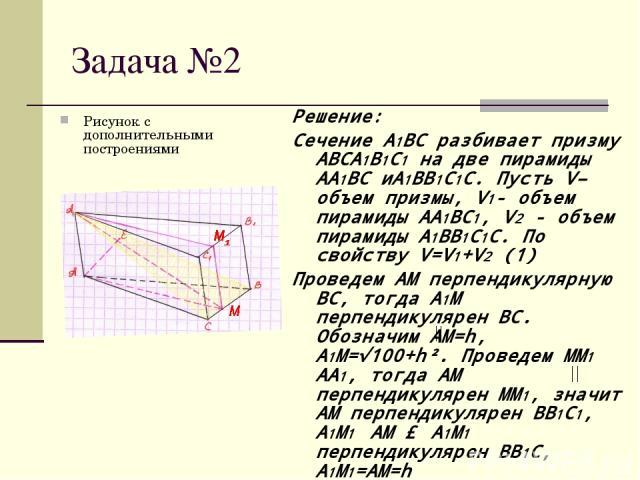Задача №2 Рисунок с дополнительными построениями Решение: Сечение A1BC разбивает призму ABCA1B1C1 на две пирамиды AA1BC иA1BB1C1C. Пусть V– объем призмы, V1- объем пирамиды AA1BC1, V2 - объем пирамиды A1BB1C1C. По свойству V=V1+V2 (1) Проведем AM пе…