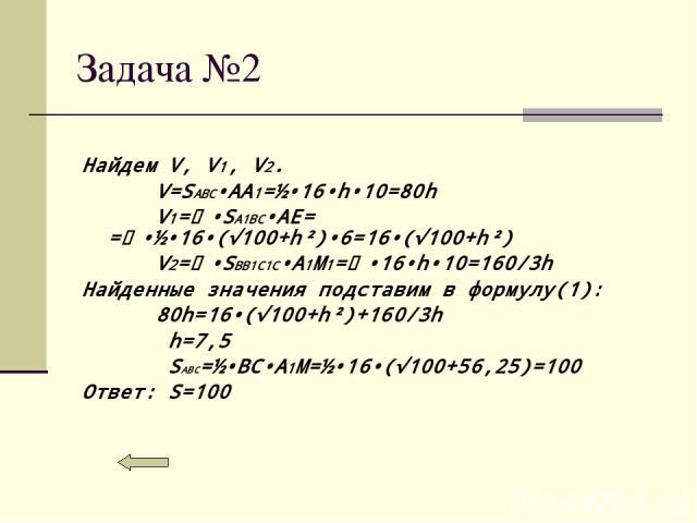 Задача №2 Найдем V, V1, V2. V=SABC•AA1=½•16•h•10=80h V1=⅓•SA1BC•AE= =⅓•½•16•(√100+h²)•6=16•(√100+h²) V2=⅓•SBB1C1C•A1M1=⅔•16•h•10=160/3h Найденные значения подставим в формулу(1): 80h=16•(√100+h²)+160/3h h=7,5 SABC=½•BC•A1M=½•16•(√100+56,25)=100 Отве…