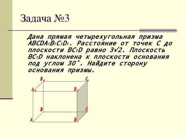 Задача №3 Дана прямая четырехугольная призма ABCDA1B1C1D1. Расстояние от точек C до плоскости BC1D равно 3√2. Плоскость BC1D наклонена к плоскости основания под углом 30˚. Найдите сторону основания призмы.