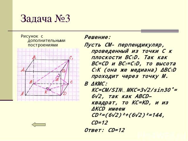Задача №3 Решение: Пусть CM- перпендикуляр, проведенный из точки C к плоскости BC1D. Так как BC=CD и BC1=C1D, то высота C1K (она же медиана) ∆BC1D проходит через точку M. В ∆KMC: KC=CM/SIN∟MKC=3√2/sin30˚=6√2, так как ABCD– квадрат, то KC=KD, и из ∆K…