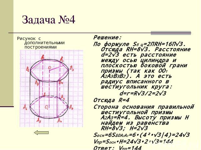 Задача №4 Рисунок с дополнительными построениями Решение: По формуле Sб ц=2ПRH=16П√3. Отсюда RH=8√3. Расстояние d=2√3 есть расстояние между осью цилиндра и плоскостью боковой грани призмы (так как OO1 A2A3B3B2). А это есть радиус вписанного в шестиу…