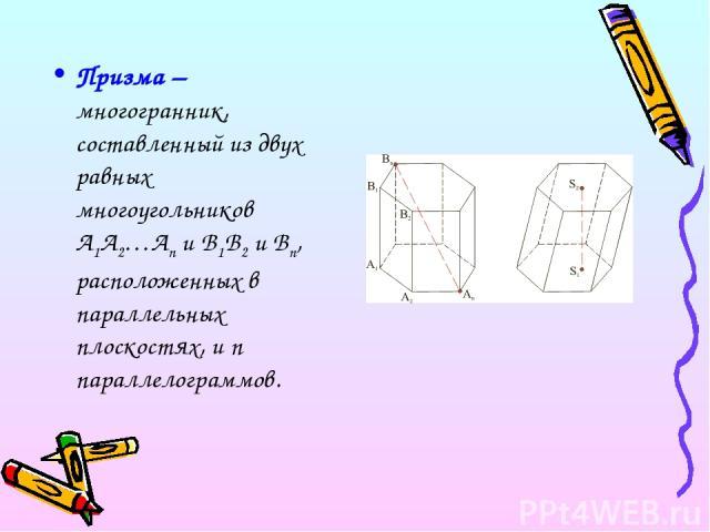 Призма – многогранник, составленный из двух равных многоугольников A1A2…An и B1B2 и Bn, расположенных в параллельных плоскостях, и n параллелограммов.