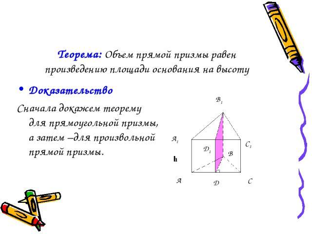 Теорема: Объем прямой призмы равен произведению площади основания на высоту Доказательство Сначала докажем теорему для прямоугольной призмы, а затем –для произвольной прямой призмы. В D1 А1 В1 С1 А C D