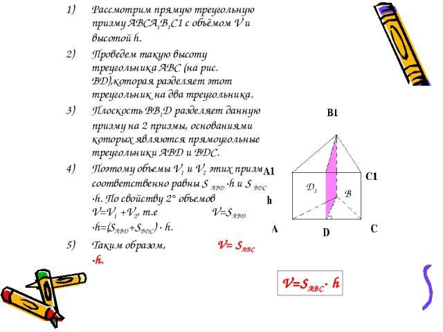 Рассмотрим прямую треугольную призму ABCA1B1C1 с объёмом V и высотой h. Проведем такую высоту треугольника ABC (на рис. BD),которая разделяет этот треугольник на два треугольника. Плоскость BB1D разделяет данную призму на 2 призмы, основаниями котор…