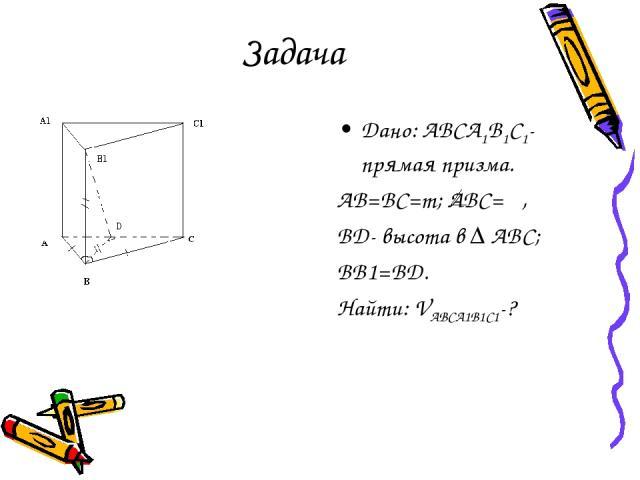 Задача Дано: ABCA1B1C1- прямая призма. AB=BC=m; ABC= φ, BD- высота в ∆ ABC; BB1=BD. Найти: VABCA1B1C1-?
