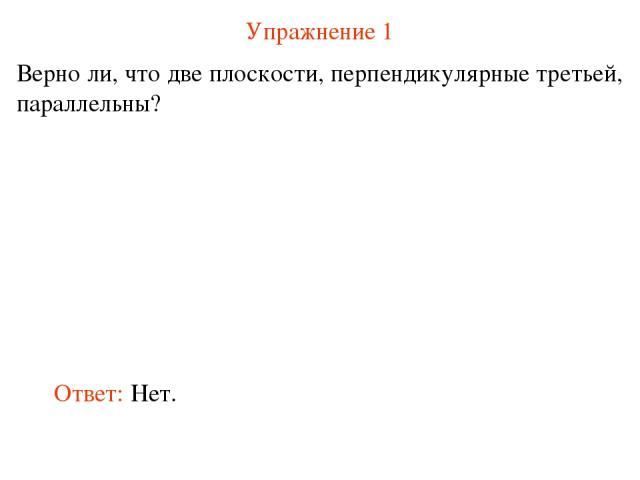 Упражнение 1 Верно ли, что две плоскости, перпендикулярные третьей, параллельны? Ответ: Нет.