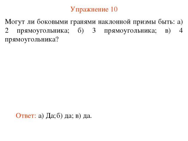 Упражнение 10 Могут ли боковыми гранями наклонной призмы быть: а) 2 прямоугольника; б) 3 прямоугольника; в) 4 прямоугольника? Ответ: а) Да; б) да; в) да.