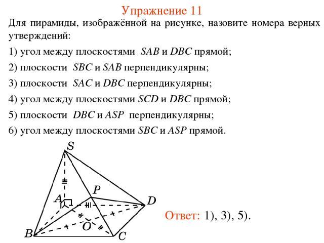 Упражнение 11 Для пирамиды, изображённой на рисунке, назовите номера верных утверждений: 1) угол между плоскостями SAB и DBC прямой; 2) плоскости SBC и SAB перпендикулярны; 3) плоскости SAC и DBC перпендикулярны; 4) угол между плоскостями SCD и DBC …