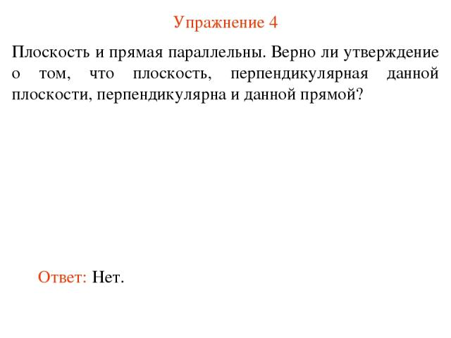 Упражнение 4 Плоскость и прямая параллельны. Верно ли утверждение о том, что плоскость, перпендикулярная данной плоскости, перпендикулярна и данной прямой? Ответ: Нет.