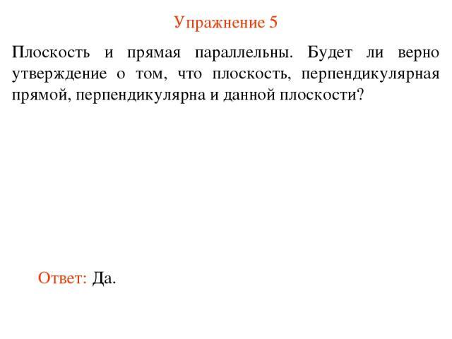 Упражнение 5 Плоскость и прямая параллельны. Будет ли верно утверждение о том, что плоскость, перпендикулярная прямой, перпендикулярна и данной плоскости? Ответ: Да.