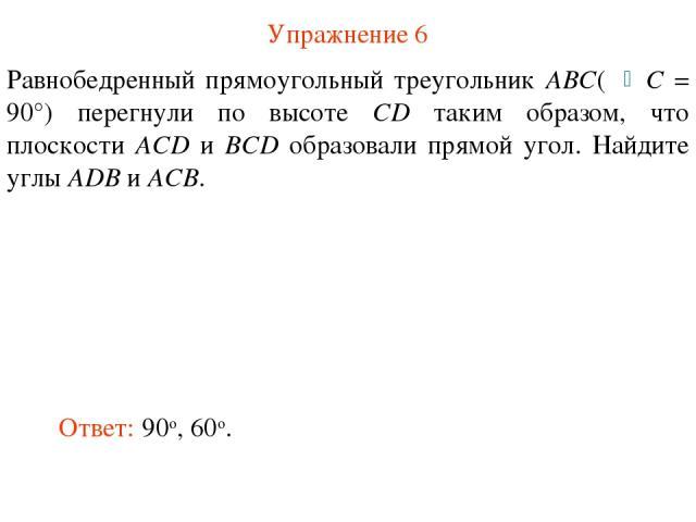 Упражнение 6 Равнобедренный прямоугольный треугольник ABC( C = 90°) перегнули по высоте CD таким образом, что плоскости ACD и BCD образовали прямой угол. Найдите углы ADB и ACB. Ответ: 90о, 60о.