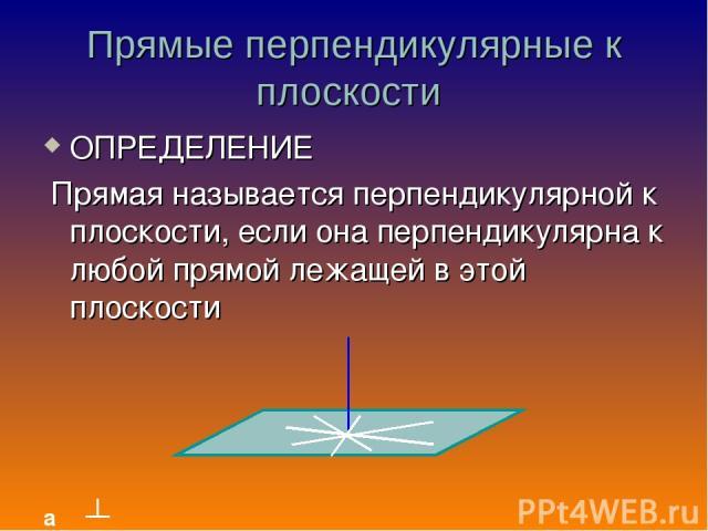 Прямые перпендикулярные к плоскости ОПРЕДЕЛЕНИЕ Прямая называется перпендикулярной к плоскости, если она перпендикулярна к любой прямой лежащей в этой плоскости а β β