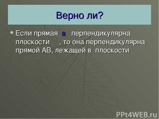 Верно ли? Если прямая а перпендикулярна плоскости β , то она перпендикулярна прямой АВ, лежащей в плоскости β