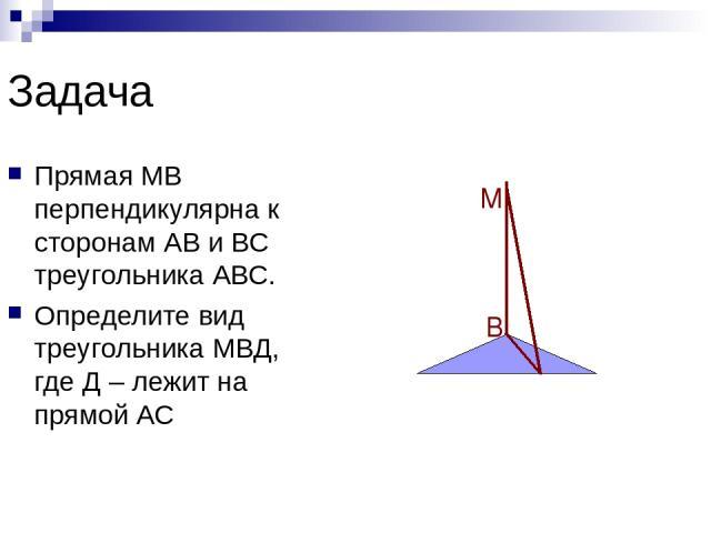 Задача Прямая МВ перпендикулярна к сторонам АВ и ВС треугольника АВС. Определите вид треугольника МВД, где Д – лежит на прямой АС А В С М Д