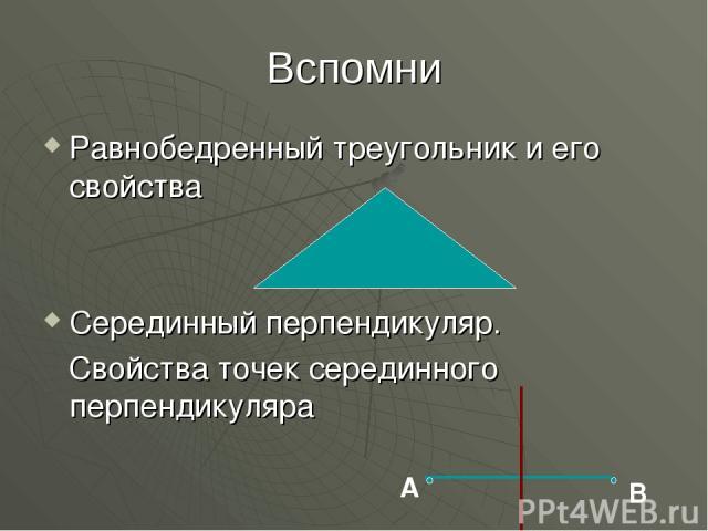 Вспомни Равнобедренный треугольник и его свойства Серединный перпендикуляр. Свойства точек серединного перпендикуляра А В
