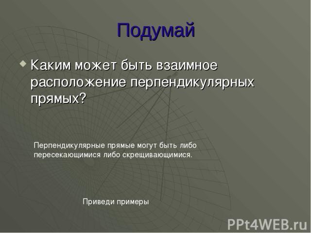 Подумай Каким может быть взаимное расположение перпендикулярных прямых? Перпендикулярные прямые могут быть либо пересекающимися либо скрещивающимися. Приведи примеры