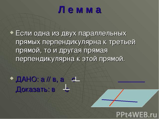 Л е м м а Если одна из двух параллельных прямых перпендикулярна к третьей прямой, то и другая прямая перпендикулярна к этой прямой. ДАНО: а // в, а с Доказать: в с