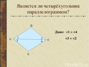 Является ли четырёхугольник параллелограммом? А В С Е 1 2 3 4 Дано: