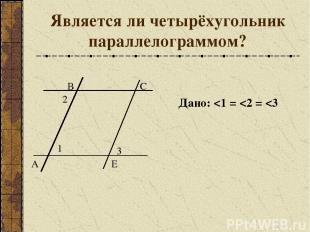 Является ли четырёхугольник параллелограммом? А Дано: