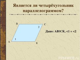 Является ли четырёхугольник параллелограммом? А В С К 1 2 Дано: АВ||СК,