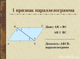 1 признак параллелограмма Дано: АК = ВС АК || ВС ___________________ Доказать: А