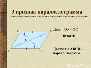 3 признак параллелограмма А В С D О Дано: АО = ОС ВО=ОD ____________________ Док