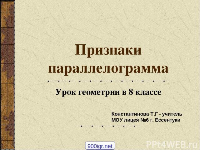 Признаки параллелограмма Урок геометрии в 8 классе Константинова Т.Г - учитель МОУ лицея №6 г. Ессентуки 900igr.net