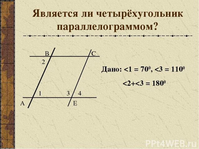 Является ли четырёхугольник параллелограммом? В С Е 1 3 2 4 А Дано: