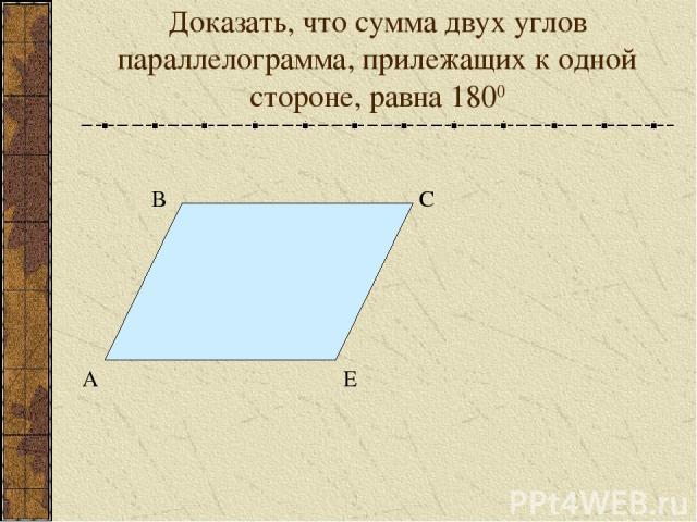 Доказать, что сумма двух углов параллелограмма, прилежащих к одной стороне, равна 1800 А В С Е