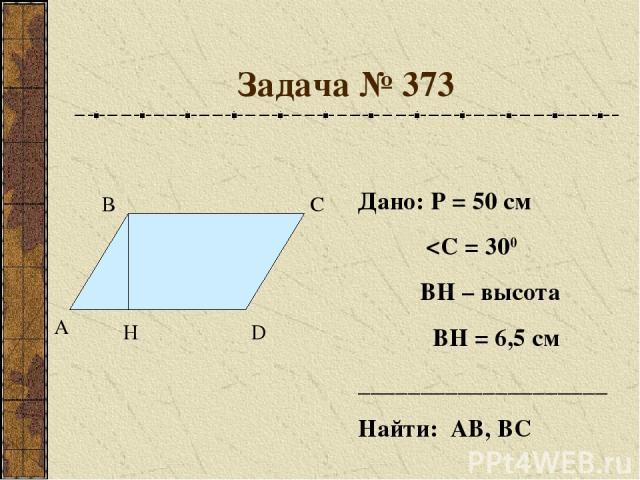 Задача № 373 А В С D H Дано: Р = 50 см