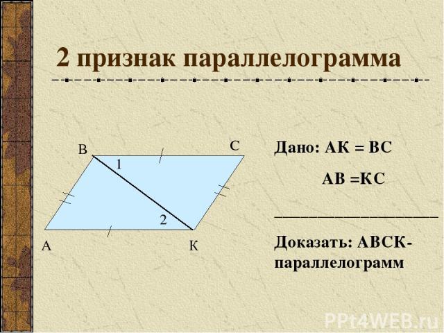 2 признак параллелограмма А В С К 1 2 Дано: АК = ВС АВ =КС ___________________ Доказать: АВСК- параллелограмм