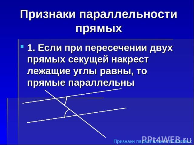Признаки параллельности прямых 1. Если при пересечении двух прямых секущей накрест лежащие углы равны, то прямые параллельны Признаки параллельности прямых