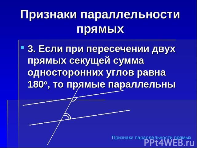 Признаки параллельности прямых 3. Если при пересечении двух прямых секущей сумма односторонних углов равна 180о, то прямые параллельны Признаки параллельности прямых