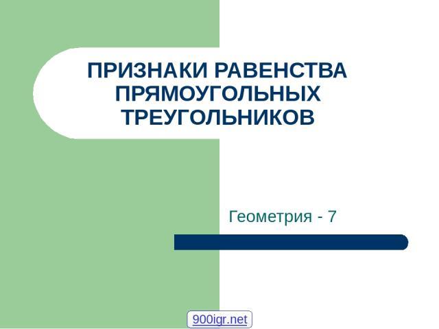 ПРИЗНАКИ РАВЕНСТВА ПРЯМОУГОЛЬНЫХ ТРЕУГОЛЬНИКОВ Геометрия - 7 900igr.net