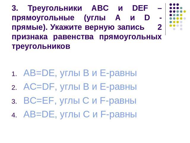 3. Треугольники ABC и DEF – прямоугольные (углы A и D - прямые). Укажите верную запись 2 признака равенства прямоугольных треугольников AB=DE, углы B и E-равны AC=DF, углы B и E-равны BC=EF, углы C и F-равны AB=DE, углы C и F-равны