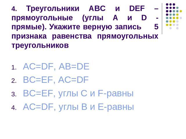4. Треугольники ABC и DEF – прямоугольные (углы A и D - прямые). Укажите верную запись 5 признака равенства прямоугольных треугольников AC=DF, AB=DE BC=EF, AC=DF BC=EF, углы C и F-равны AC=DF, углы B и E-равны