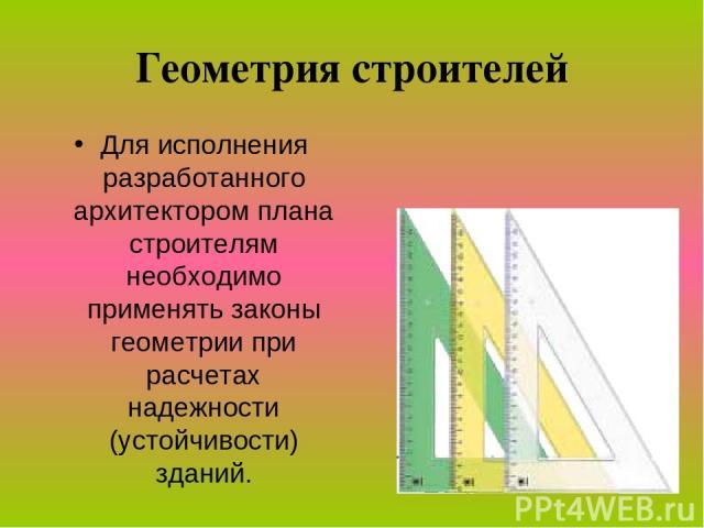 Геометрия строителей Для исполнения разработанного архитектором плана строителям необходимо применять законы геометрии при расчетах надежности (устойчивости) зданий.