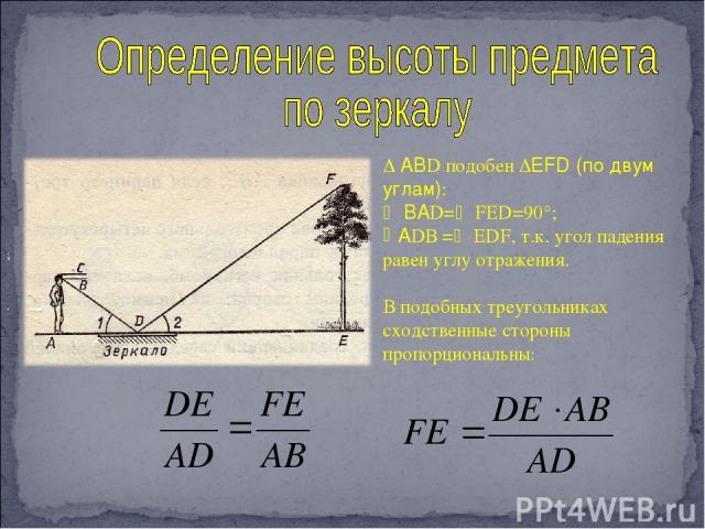 АВD подобен EFD (по двум углам): ВАD= FED=90°; АDВ = EDF, т.к. угол падения равен углу отражения. В подобных треугольниках сходственные стороны пропорциональны: ; . ; . ; .