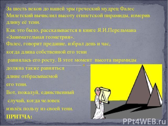 За шесть веков до нашей эры греческий мудрец Фалес Милетский вычислил высоту египетской пирамиды, измерив длину её тени. Как это было, рассказывается в книге Я.И.Перельмана «Занимательная геометрия». Фалес, говорит предание, избрал день и час, когда…