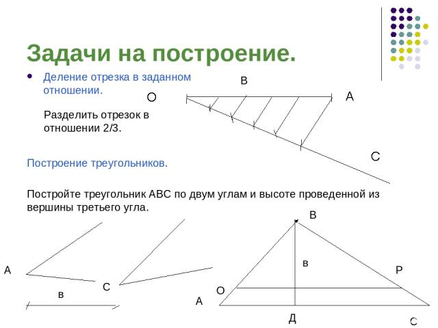 Задачи на построение. Деление отрезка в заданном отношении. Построение треугольников. Разделить отрезок в отношении 2/3. Постройте треугольник АВС по двум углам и высоте проведенной из вершины третьего угла. В С
