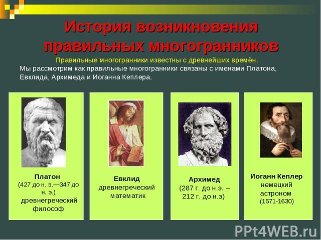 Платон (427 до н. э.—347 до н. э.) древнегреческий философ Архимед (287г. до н.э. – 212г. до н.э) История возникновения правильных многогранников Правильные многогранники известны с древнейших времён. Мы рассмотрим как правильные многогранники свя…