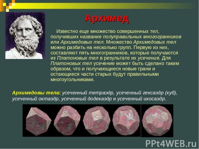 Известно еще множество совершенных тел, получивших название полуправильных многогранников или Архимедовых тел. Множество Архимедовых тел можно разбить на несколько групп. Первую из них, составляют пять многогранников, которые получаются из Платоновы…