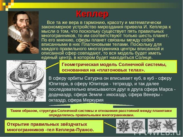 Все та же вера в гармонию, красоту и математически закономерное устройство мироздания привела И. Кеплера к мысли о том, что поскольку существует пять правильных многогранников, то им соответствуют только шесть планет. По его мнению, сферы планет свя…