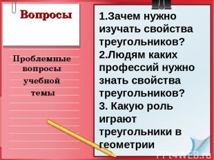 Вопросы Проблемные вопросы учебной темы 1.Зачем нужно изучать свойства треугольн