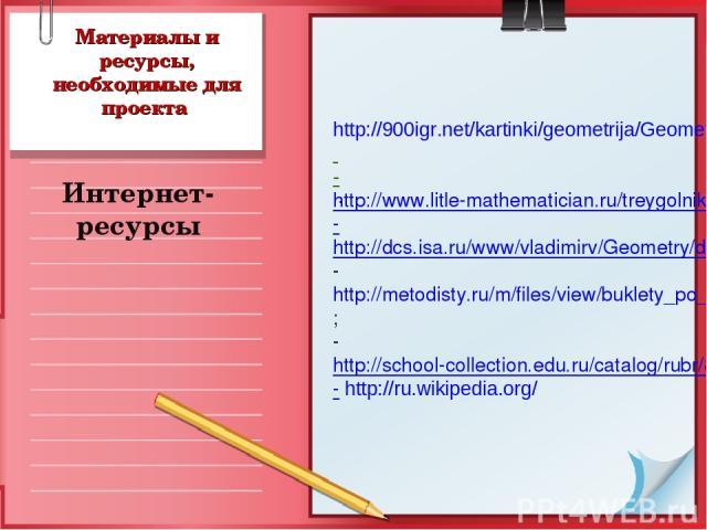 Материалы и ресурсы, необходимые для проекта Интернет-ресурсы . http://900igr.net/kartinki/geometrija/Geometrija-2/Razvitie-geometrii.html -http://www.litle-mathematician.ru/treygolnik -http://dcs.isa.ru/www/vladimirv/Geometry/dshar/sco_3.2.1/sco_3_…