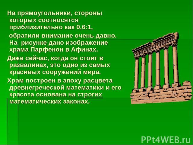 На прямоугольники, стороны которых соотносятся приблизительно как 0,6:1, обратили внимание очень давно. На рисунке дано изображение храма Парфенон в Афинах. Даже сейчас, когда он стоит в развалинах, это одно из самых красивых сооружений мира. Храм п…