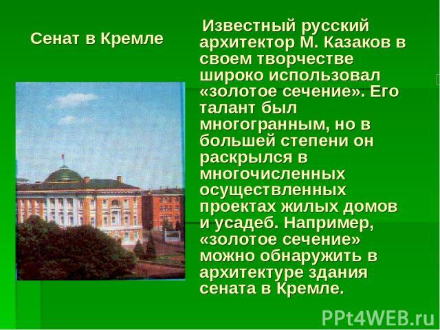 Сенат в Кремле Известный русский архитектор М. Казаков в своем творчестве широко использовал «золотое сечение». Его талант был многогранным, но в большей степени он раскрылся в многочисленных осуществленных проектах жилых домов и усадеб. Например, «…