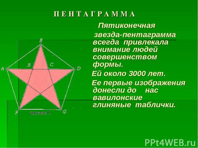 П Е Н Т А Г Р А М М А Пятиконечная звезда-пентаграмма всегда привлекала внимание людей совершенством формы. Ей около 3000 лет. Ее первые изображения донесли до нас вавилонские глиняные таблички.